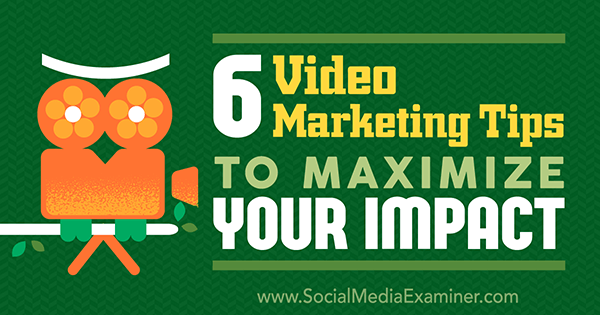 6-video-marketing-tips-to-maximize-your-impact