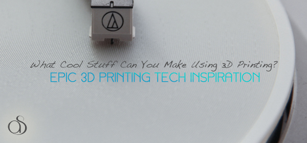 What Cool Stuff Can You Make Using 3D Printing?