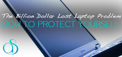 The Billion Dollar Lost Laptop Problem – The Cost of Lost Data & How To Protect Yourself.